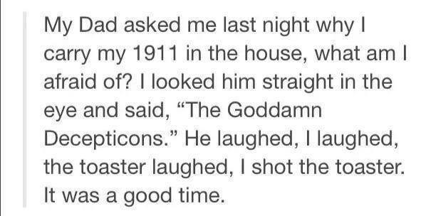 """1911. . My Dad asked me last night why I carry my 1911 in the house, what am I afraid of'? I looked him straight in the eye and said, """"The Goddamn Deception's."""""""