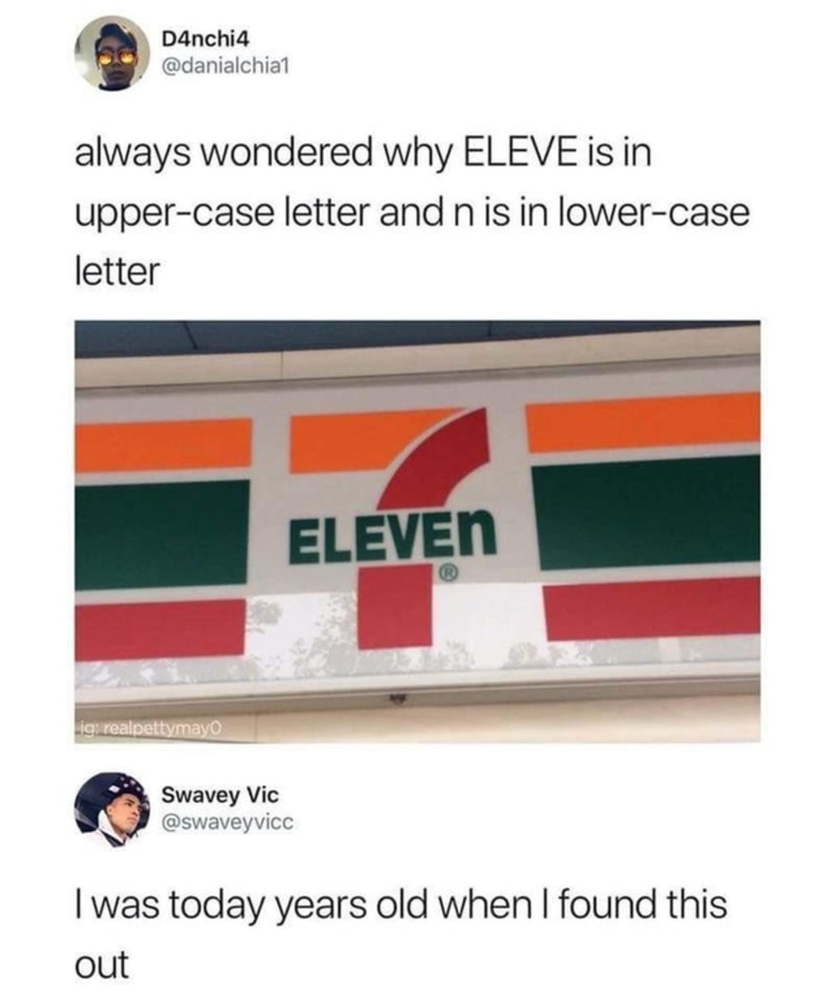 7 ELEVEn. . always wondered why ELEVE is in upperclass letter and tn is in lowerclass letter itll _ Slavey Vie I was today years old when I found this out. If I recall correctly wasn't it because they thought that it being all caps was incredibly aggressive and not welcoming? Something about the owners wife feeling