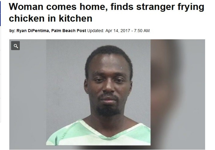 a true fiend. join list: FunnyZONE (157 subs)Mention History. Woman comes home, finds stranger frying chicken in kitchen in Ryan , Palm Beach Post Updated: Apr