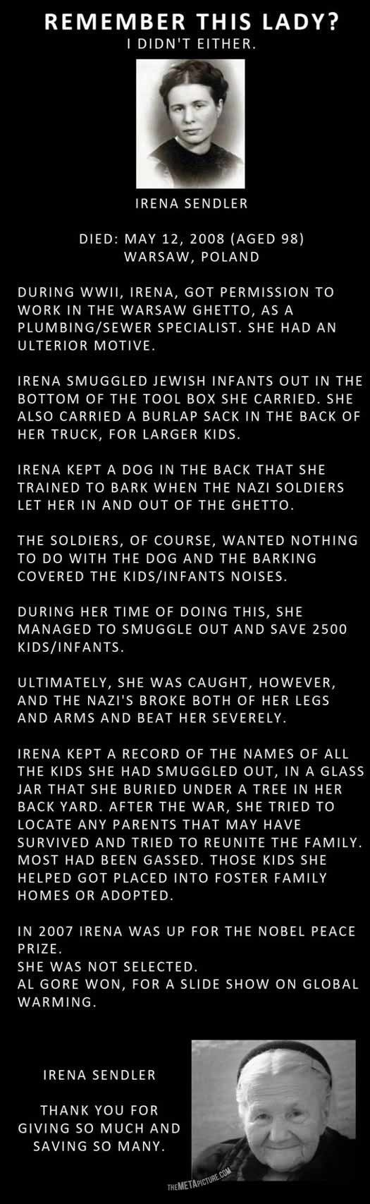 A true hero. . REMEMBER THIS LADY? DIDN' T EITHER, IRENA SENDLER DIED: MAY 12, 2008 (AGED 98) WARSAW, POLAND DURING WWII, IRENA, GOT PERMISSION TO WORK IN THE W