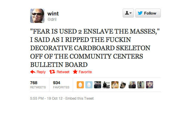 """A true hero. . wint A, FEAR IS USED 2 ENSLAVE THE MASSES,"""" I SAID AS I RIPPED THE FUCKIN DECORATIVE CARDBOARD SKELETON OFF OF THE COMMUNITY CENTERS BULLETIN BOA"""