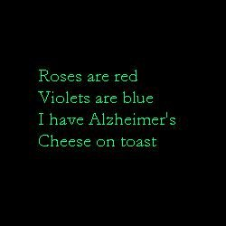 A poem. A poem for all who enjoy anti-jokes! :3. Home are red Violets are blue I have Alzheimer's Cheese on toast. Twinkle twinkle little whore. A relationship involves 2 not 4