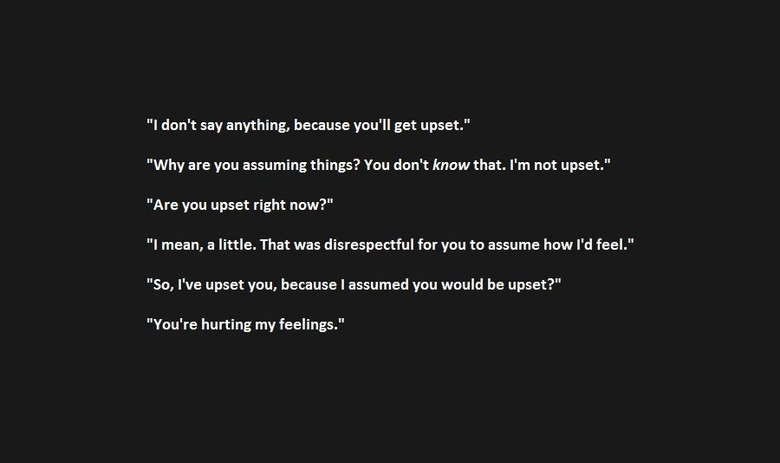 """Actual Conversation With My GF. . I don' t say anything, because you' ll get upset."""" Why are you assuming things? You don' t know that. I' m not upset."""" Are you"""