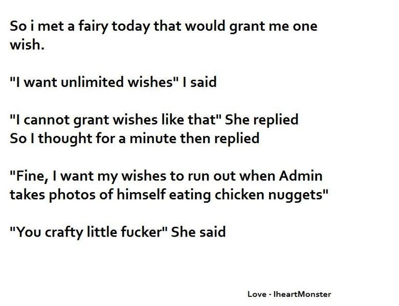 """Admin Joke. Sub for moar! <br /> I love you, have a nice day. So i met a fairy today that would grant me one wish. I want unlimited wishes"""" I said I canno"""