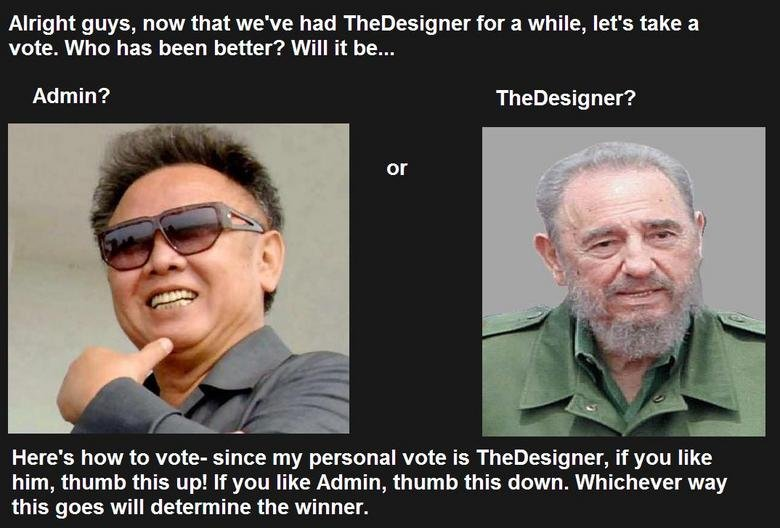 Admin or TheDesigner?. Vote immediately!<br /> EDIT: lol admin fail, what a bitch. Alright guys, now that we' had Thedesigner for a while, let' s take a v