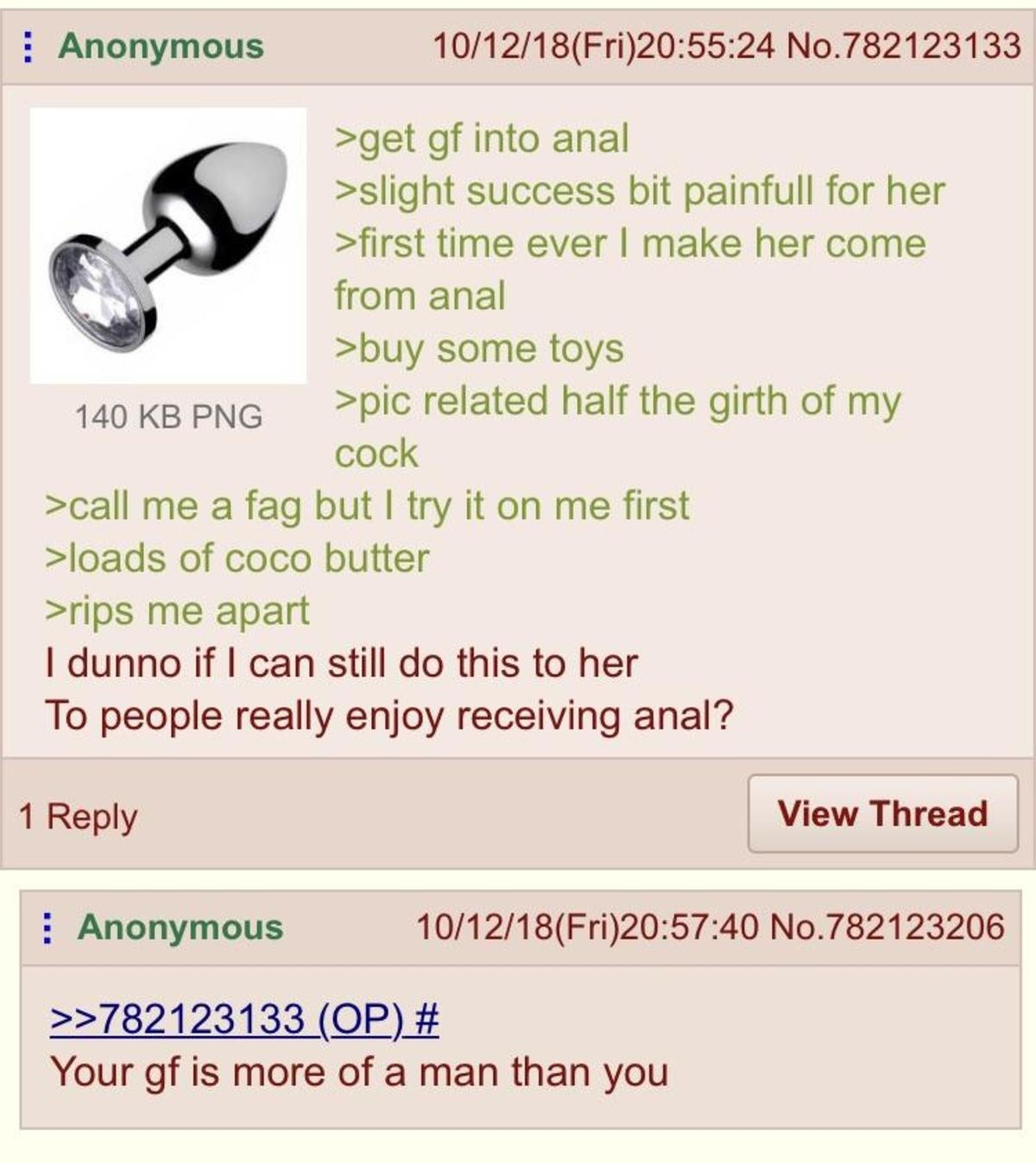 Anon gets Kinky. .. Anal is kinda like doing the splits. Some are slightly more flexible than others? But more often then not, If you just jump out of your seat and try to do the s