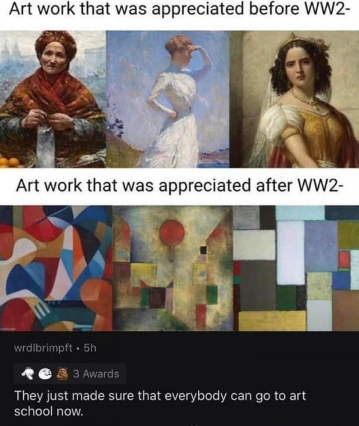 Art before and after WW2. .. From what I've read, the reason Adolf was rejected from that art school. Was because they wanted to focus on post-modernist styles, not unlike the latter exampl