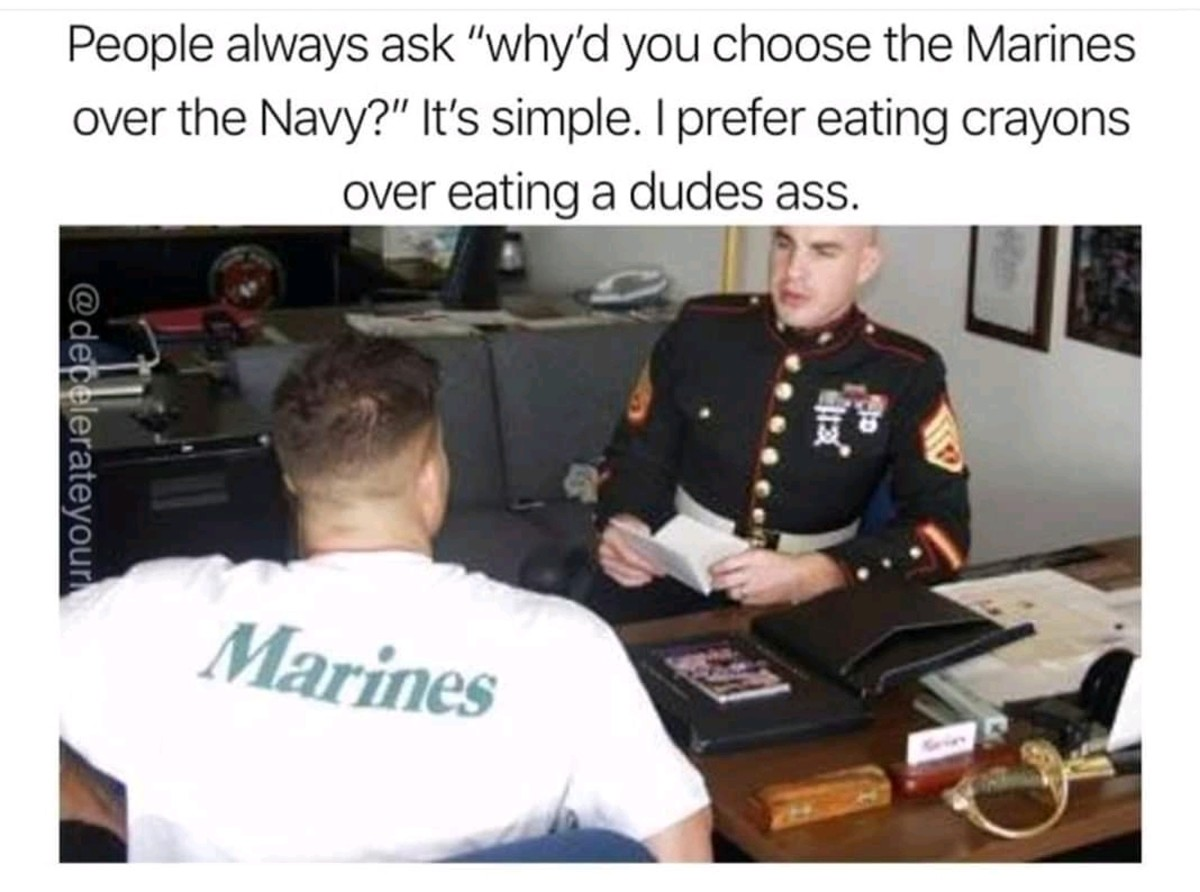 At least marines arent gay. .. i dunno, i was in the navy and never ate any ass. dick on the other hand