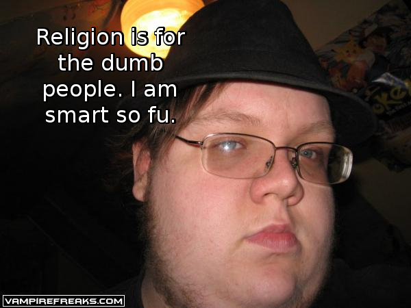 Atheist quotes comp. . the dumb people. I am smart so m.. if you post this anywhere else on the internet(such as memecenter) they'll get you, i mean they will get you by typing really fast on their keyboard.