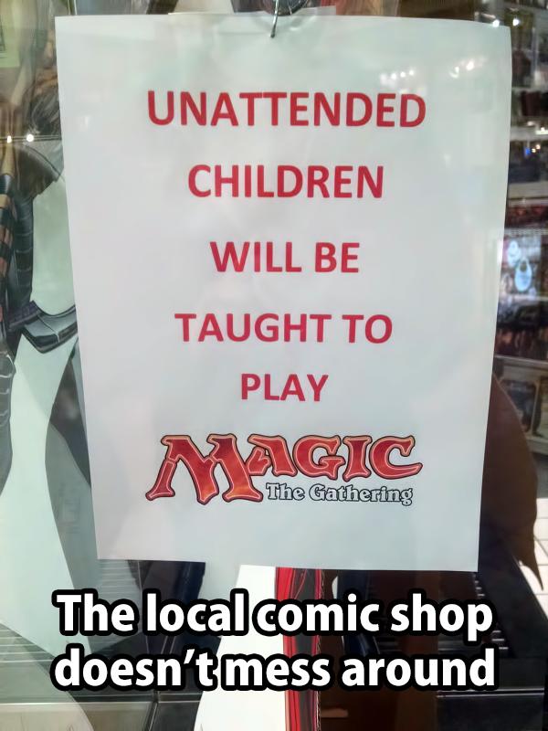 Atleast it isn't YuGiOh. . CHILDREN WILL BE TAUGHT TO I l Ill I J J P. If an. Free MTG lessons? Cool.