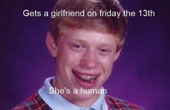 Bad luck Brian gets lucky. This is an idea i got from a comment i saw last week. Bad luck Brian is getting lucky because it's friday the 13th which is a bad luc