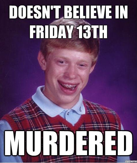 Bad Luck Brian. I DON'T KNOW IF THIS IS A REPOST OR NOT. So I'll take it down if it is. So don't flame me for it. Thanks..