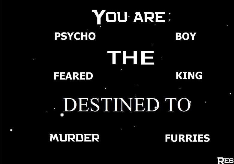 """Bark Bark. know your destiny. l' crue ARE I PSYCHO . BOY FEARED . [awe MURDER . FURRIES RES. thumbed for the """"murder furries"""" part"""