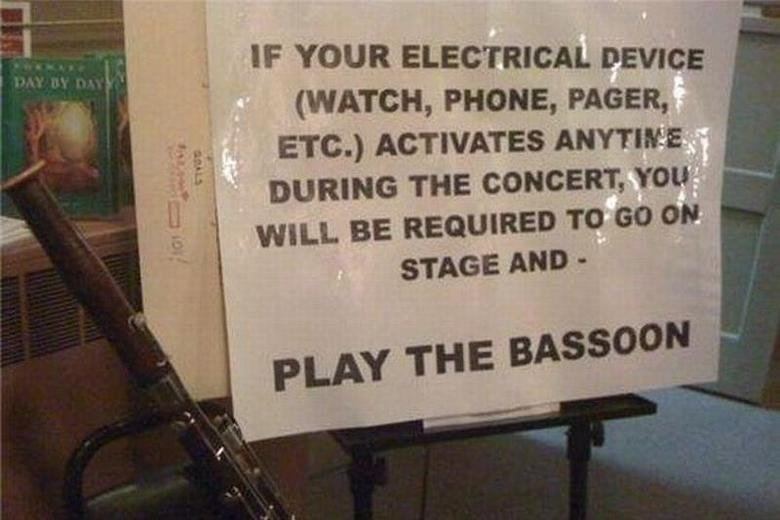 BASSOON. Turn off your damn devices. I like the word bassoon.. IF YOUR ELECTRICAL DEVICE WATCH, PHONE, PAGER,. 1. Set off phone 2. Get up on stage 3. Unzip pants 4. Start bassoon in front of audience 5. ???? 6. Profit!