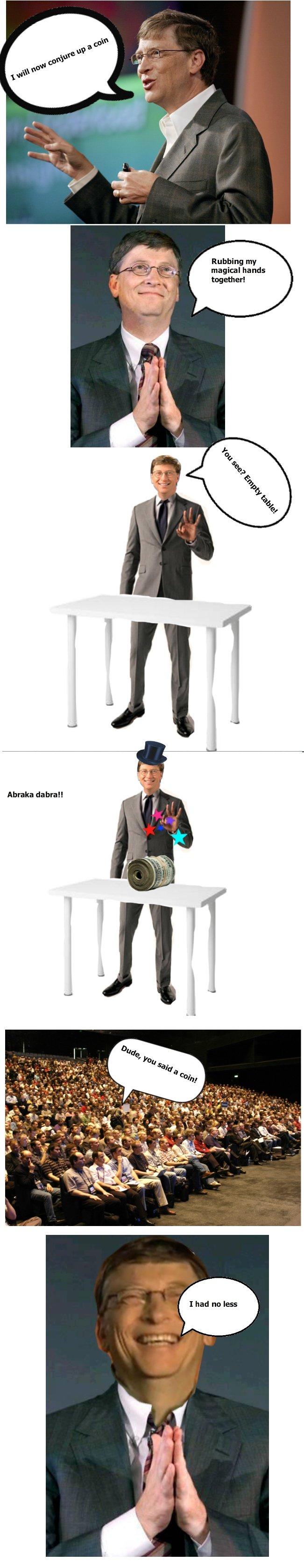 Bill Gates magical show!. 100% OC!. Rubbing my magical hands togethere. Abraca debra!!. LOLOLOL!!!