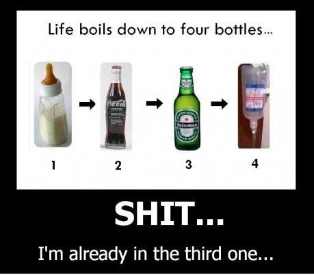 Bottles. .. Life boils down to four bottles.., I' m already in the third one...