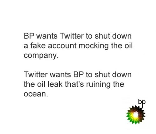 Bp Fail. cont.<br /> <br /> just Twitter owning bp. wants Twitter to shut down a fake account mocking the oil company. Twitter wants to shutdown the