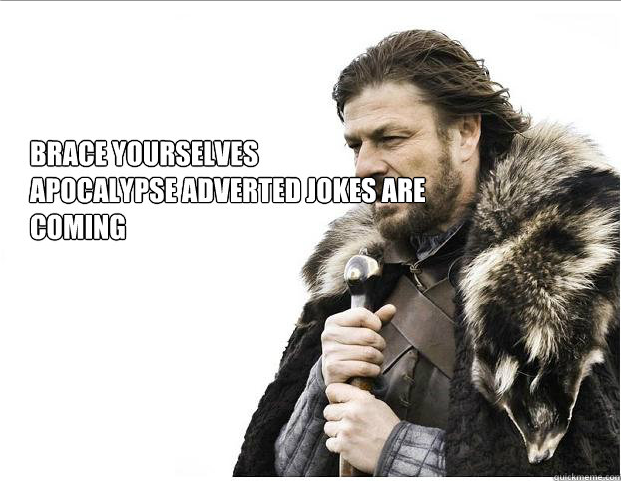 Brace Yourselves. Figure if i keep posting these apocalypse jokes I'll lose my frontpage virginity eventually.. I haven't seen any adverts for the Apocalypse.