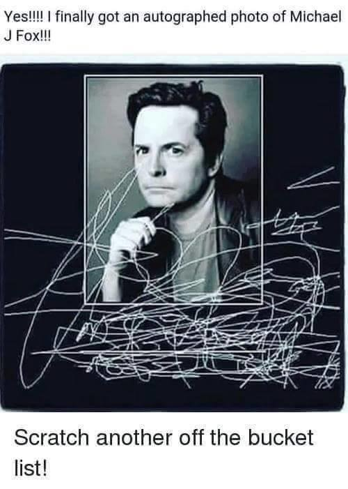 Bucket List -1. . fool!!! I GEM' got an autographed photo of Michael Scratch another off the bucket list!. Why does Micheal J fox make the best milkshakes? Because he uses the finest ingredients.