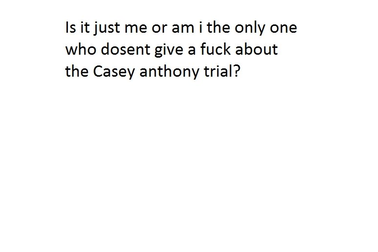 Casey Anthony?. Or is it because im an asshole?. Is it just me or am i the only one who dosent give a fuck about the Casey anthony trial?