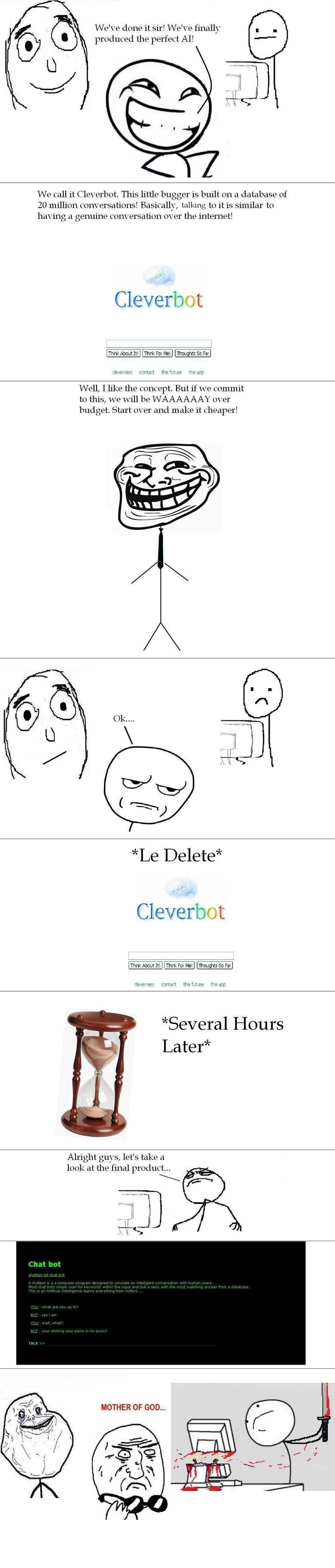Chat Bot. Some OC by me, enjoy!. f We' done it sir! Weii finally y, produced the perfect Al! We call it Cleverbot. This little bugger is built on a database of