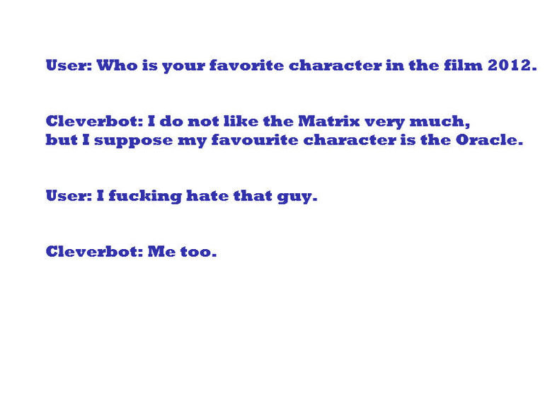 Clever Bot Fail?. what it sais on the tin. User: who is your favorite character in the film 2612. Cleverbot: I do not like the Matrix very much, but I suppose m