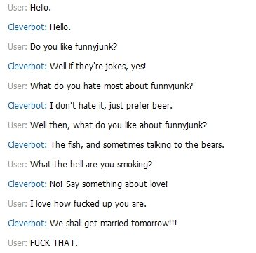 Cleverbot prefers beer to funnyjunk. +15 thumbs for more . User, Hello. Cleverbot: Hello. User, Do you like funnyjunk? Cleverbot: Well ifthey' re jokes, yes! Us