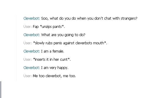 cleverbot lulz. im sorry for the nasty language. Cleverbot: Boo, what do you do when you don' t chat with strangers? User: Fara unzips pants', Cleverbot: What a