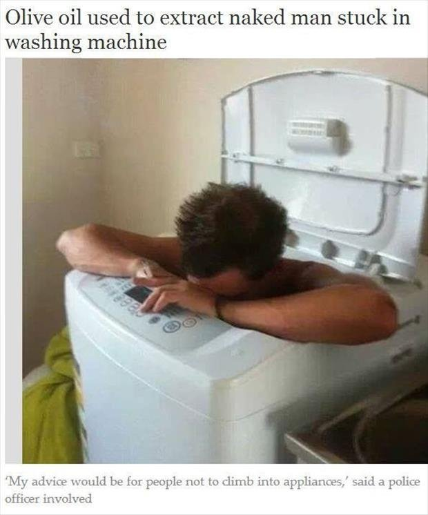 Come on, smile.. . Olive oil used to extract naked man stuck in washing machine My advice wcndk be for people net be climb into appliances.' said a police offic