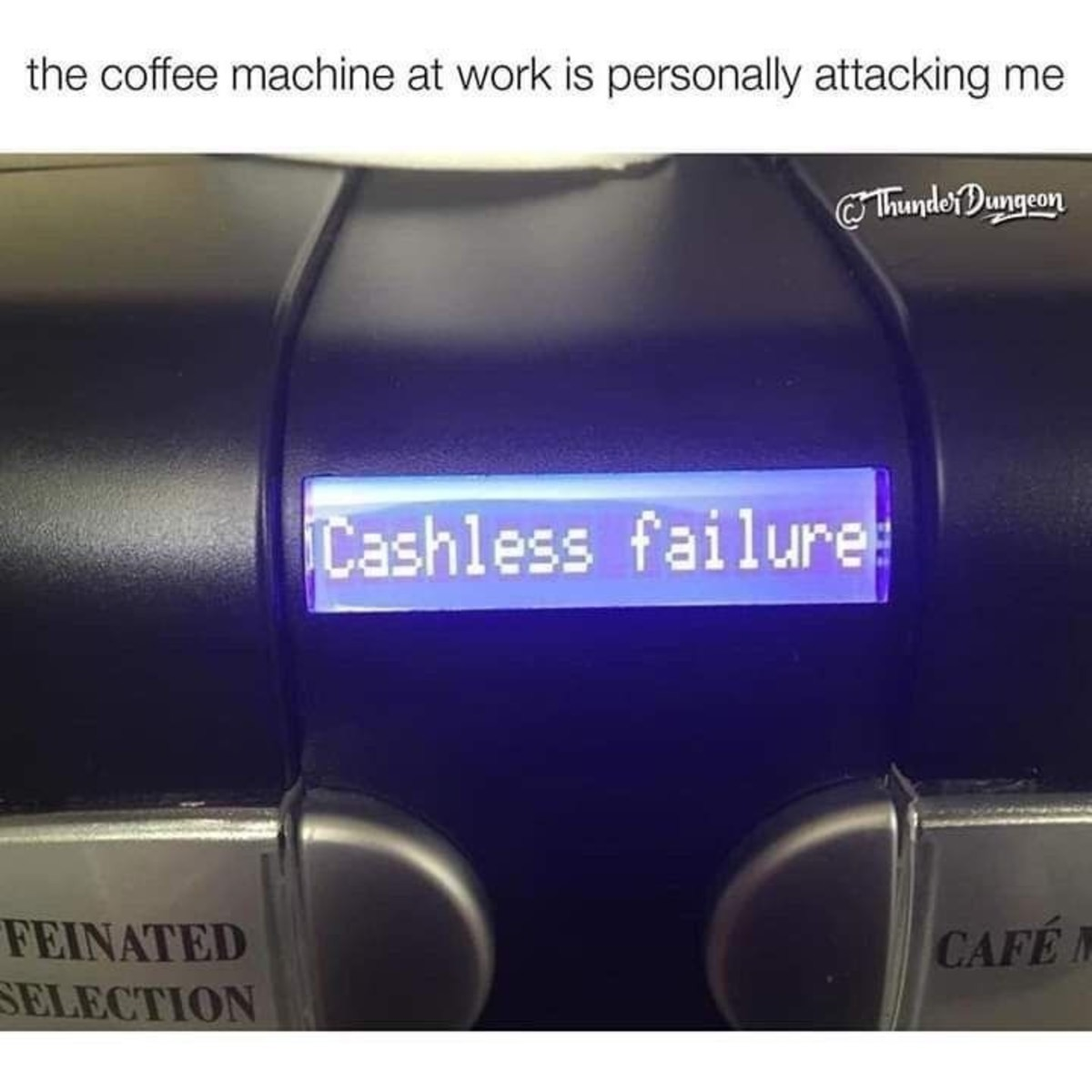 Cruel. .. A few months ago our coffee machine broke and it was just plain hilarious. Grown up people were constantly mumbling about not being able to have a cup of coffee