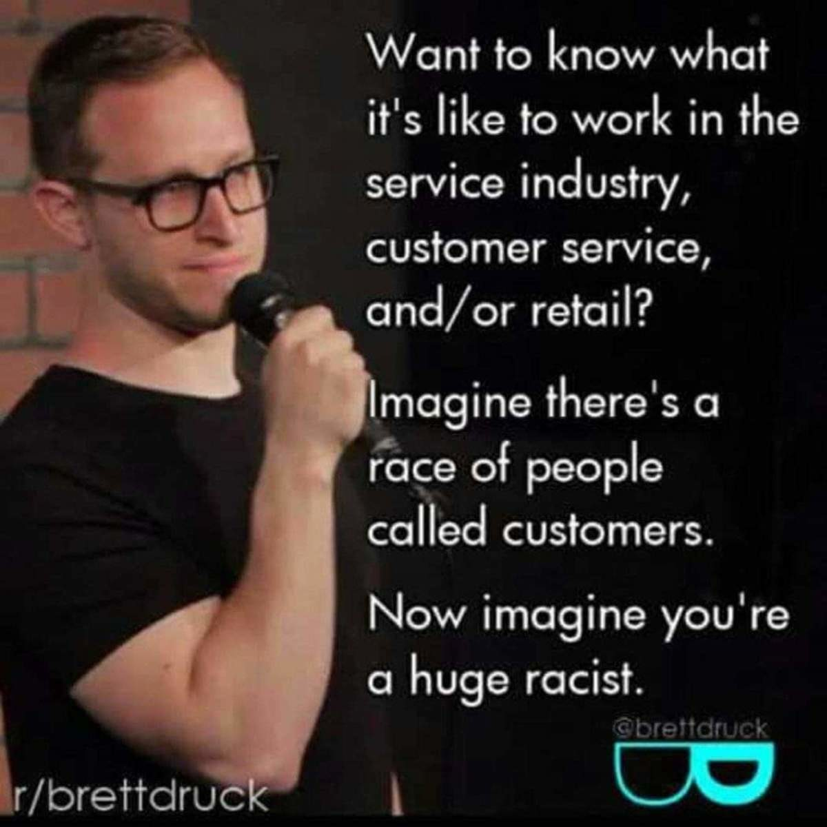 Customers sucj. .. thats backwards imagine you are a certain race and customers are racist