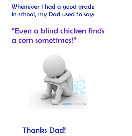 Dad. Dad. Whenever I had an good grade in school, my Dad used ta say: Even Ct blind chicken finds an corn Thanks Dad!. My mother punished me for getting a technical D on a progress report. The teacher even explained that it was an error because he forgot to push back the date of
