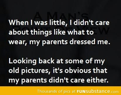 Damn parents. . When Iwas little, I didn' t care about things like what to wear, my parents dressed me. Looking back at some of my old pictures, it' s obvious t
