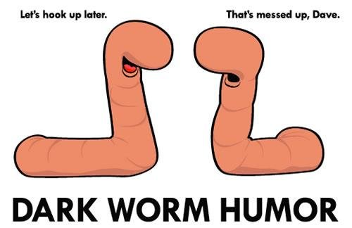 Dark Worm Humour. . DARK WORM HUMOR. My face when i didn't get the joke for about 15 seconds