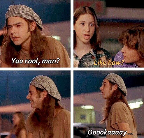 Dazed and Confused. .. Slater gulps some pills. Pink: How's it goin'? Slater: Fixin' to be a lot better man. Love this movie.