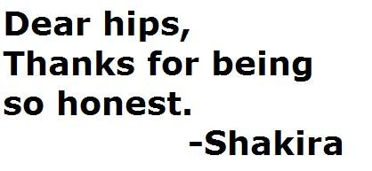 Dear Hips. don't look at the tags. Dear hips, Thanks for being so honest. Shakira