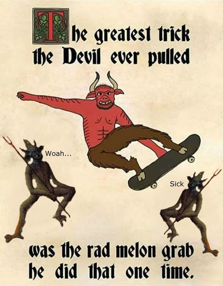 Devil greatest trick. . he melt the Devil ever pulled was the tad melon grab he did Illa! one lime.