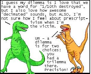 """Dinosaurs. .... I guess my dilemma is I iove that we have a word For """" destroyed"""", but I aiso iove how awesome decimated"""" Sounds, but ALSO, I' m not aura how I"""