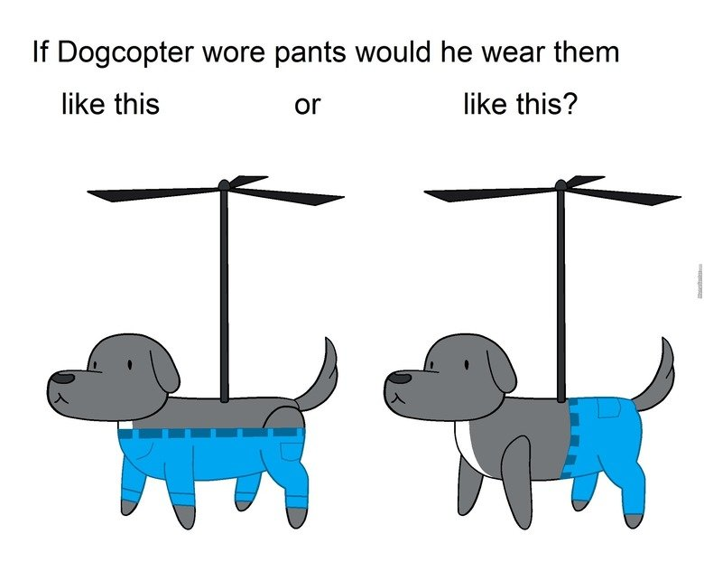 Dogcopter. . If Lolcopter wore pants would he wear them like this or like this?. Depends