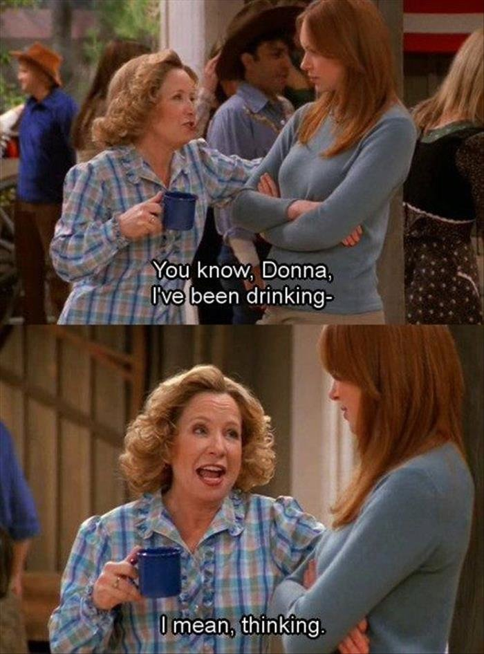 Drink. Source: dumpaday. ow, Donna, 4 ,!: been drinking- 1 q I HR. That's me! Literally, right now! I know that's me because I'm way too excited to see Kitty from That 70s Show being as drunk as I am. Get it guuuurrrllll!! I ne
