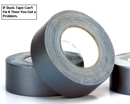 Duck Tape. This is OC. It is also so true.. Fix it Then 'mu that a Problem.. Golden Rule: If it moves, and it shouldn't, duct tape. If it doesn't move, and it should, WD-40.