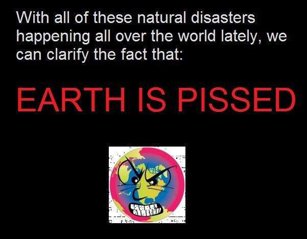 Earth, its pissed. . With all of these natural disasters happening all over the world lately, we can clarify the fact that:. look at the tags............ah