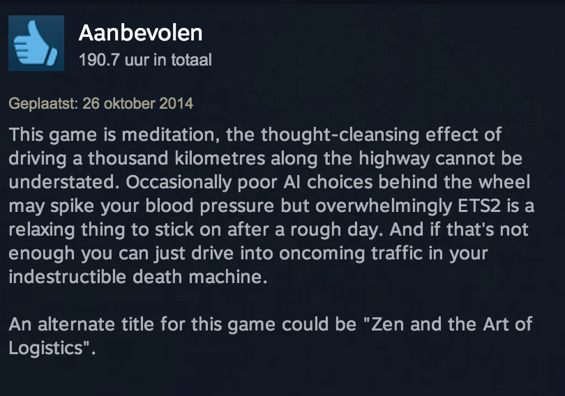 Euro Truck Simulator 2 review. Yeah, that's about right. 4 Aan betalen I 190.? uur in tonal 26 oktober 2014 This game is meditation, the effect of driving a tho