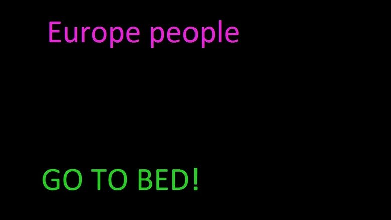 Europe People. Its almost morning ! what are you doing up so late???. Europe people TC) BED!. European