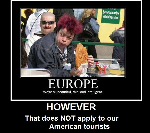 Europe vs America. LOL!. HOWEVER That does NOT apply to our American tourists. But that guy is obviously european of some sort. I mean its like telling the difference between a japanese person and a chinese person, you can tell the differe