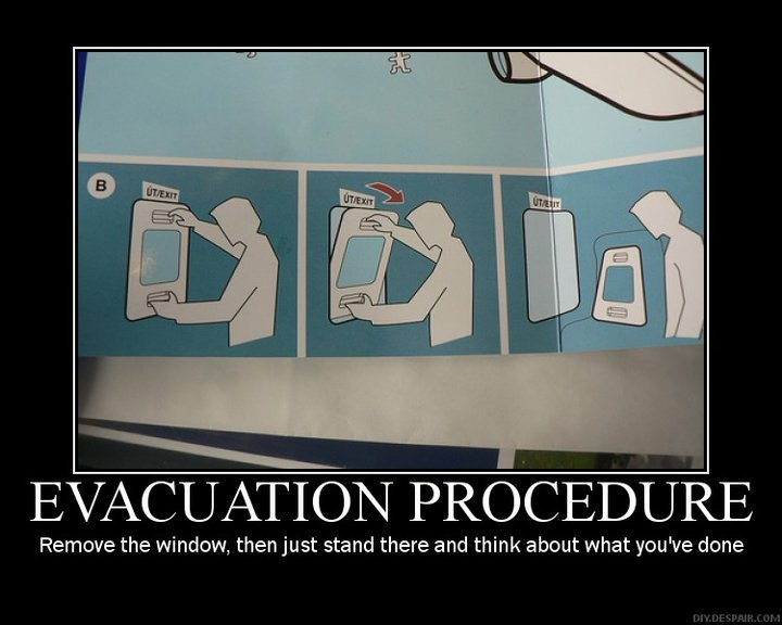 Evacuation.. Go to timeout,. EVACUATION PROCEDE Remove the window, then just stand there and think about when you' done. Lmao! This one was good. Kudos