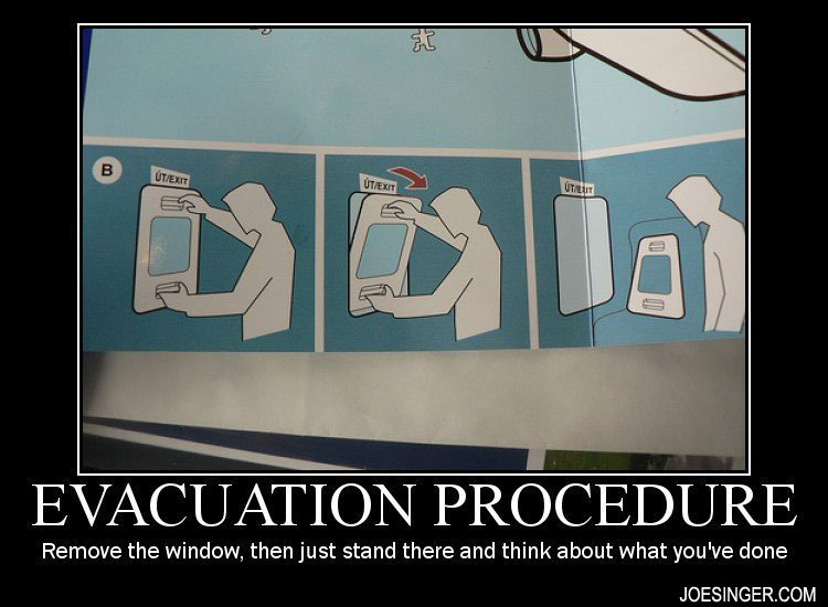 Evacuation Procedure. . Remove the window, then just stand there and think about what you' done. Am I the only one who gets extremely tempted to try this whenever I'm on a plane?