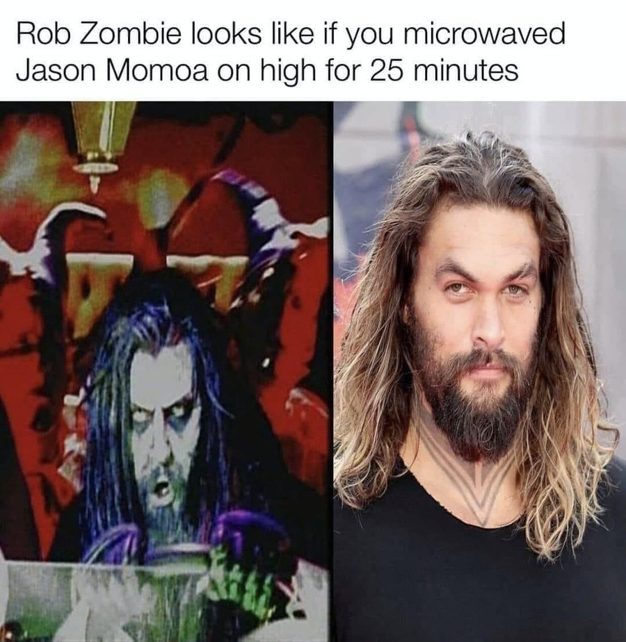 evanescent bite-sized Gaur. .. correction: rob zombie is a fusion of Jason Momoa and The DudeComment edited at .