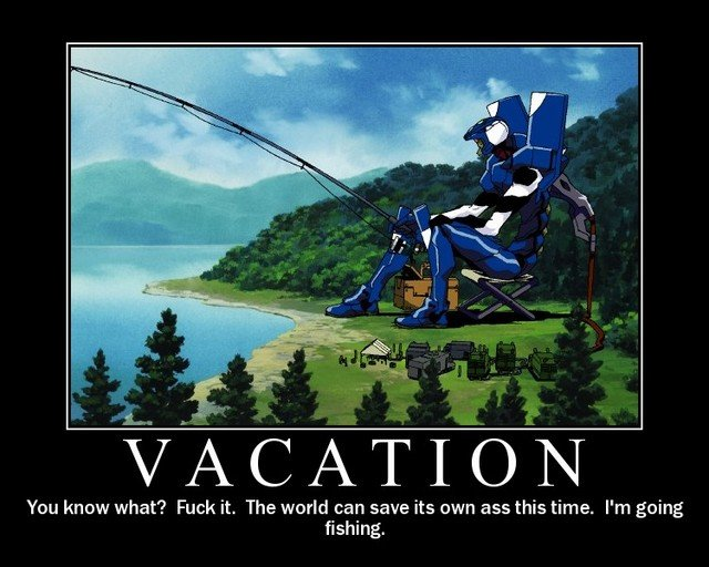 Evangelion. sometimes.... You know what? Fuck it. The world can some its own ass this time. I' m going fishing.. most animes suck and this is not relatable