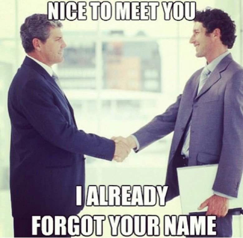 "Every interaction I've ever had. Sums it up pretty nicely... solution to bail yourself out of this: say ""what was your name again?"". the person will likely feel awkward and tell you their name. when they do, say"